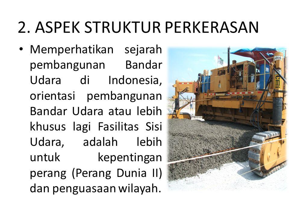 2. ASPEK STRUKTUR PERKERASAN Memperhatikan sejarah pembangunan Bandar Udara di Indonesia, orientasi pembangunan Bandar Udara atau lebih khusus lagi Fa
