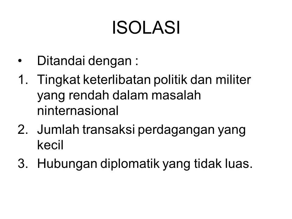 ISOLASI Ditandai dengan : 1.Tingkat keterlibatan politik dan militer yang rendah dalam masalah ninternasional 2.Jumlah transaksi perdagangan yang keci