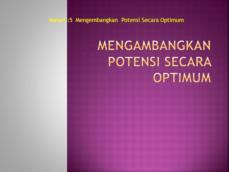 Materi :5 Mengembangkan Potensi Secara Optimum