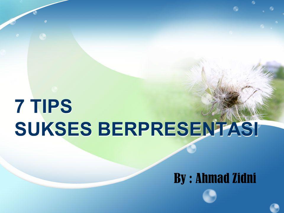 7 TIPS SUKSES BERPRESENTASI By : Ahmad Zidni