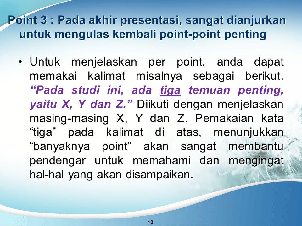 Point 3 : Pada akhir presentasi, sangat dianjurkan untuk mengulas kembali point-point penting 12 Untuk menjelaskan per point, anda dapat memakai kalimat misalnya sebagai berikut.