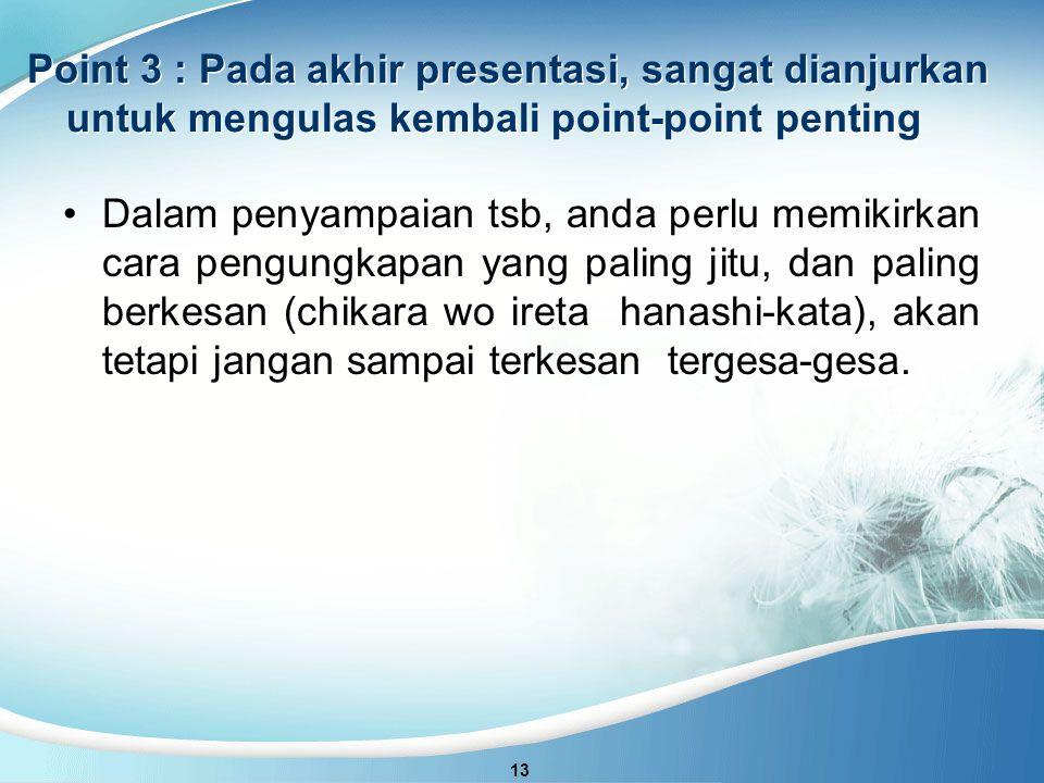 Point 3 : Pada akhir presentasi, sangat dianjurkan untuk mengulas kembali point-point penting 13 Dalam penyampaian tsb, anda perlu memikirkan cara pengungkapan yang paling jitu, dan paling berkesan (chikara wo ireta hanashi-kata), akan tetapi jangan sampai terkesan tergesa-gesa.