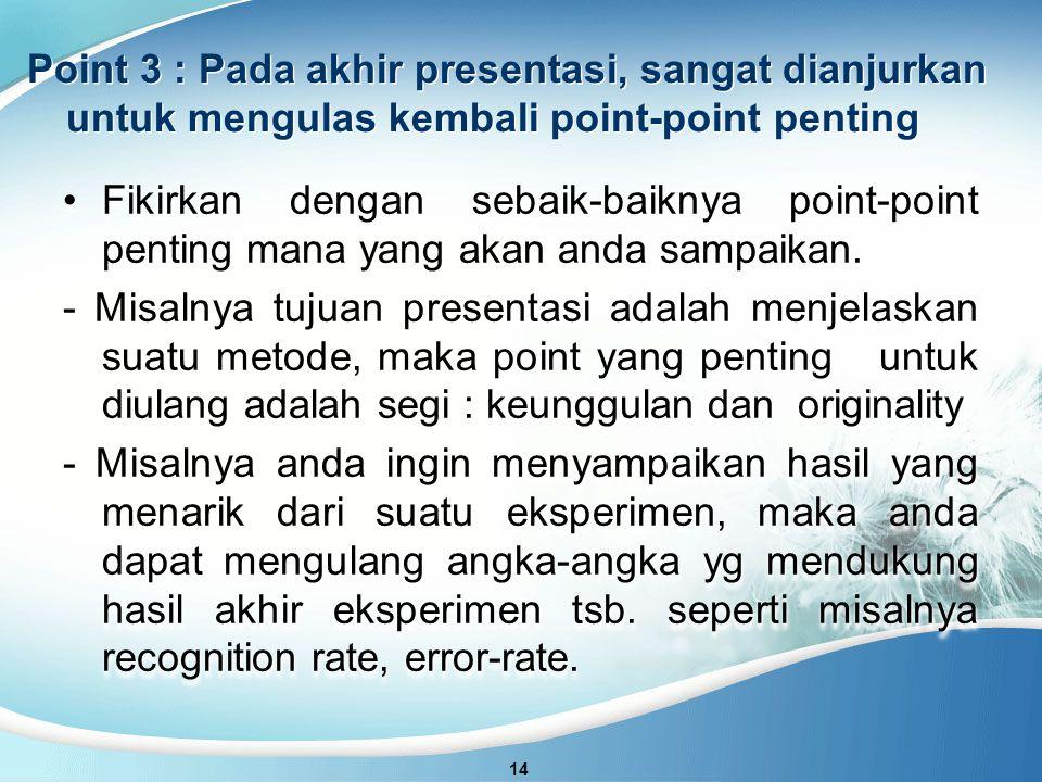 Point 3 : Pada akhir presentasi, sangat dianjurkan untuk mengulas kembali point-point penting 14 Fikirkan dengan sebaik-baiknya point-point penting mana yang akan anda sampaikan.Fikirkan dengan sebaik-baiknya point-point penting mana yang akan anda sampaikan.