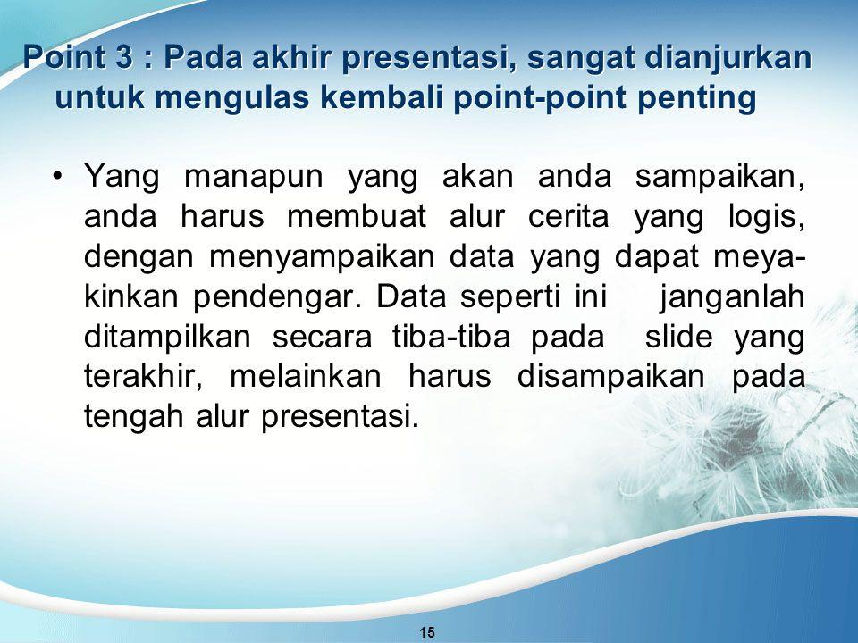Point 3 : Pada akhir presentasi, sangat dianjurkan untuk mengulas kembali point-point penting 15 Yang manapun yang akan anda sampaikan, anda harus membuat alur cerita yang logis, dengan menyampaikan data yang dapat meya- kinkan pendengar.