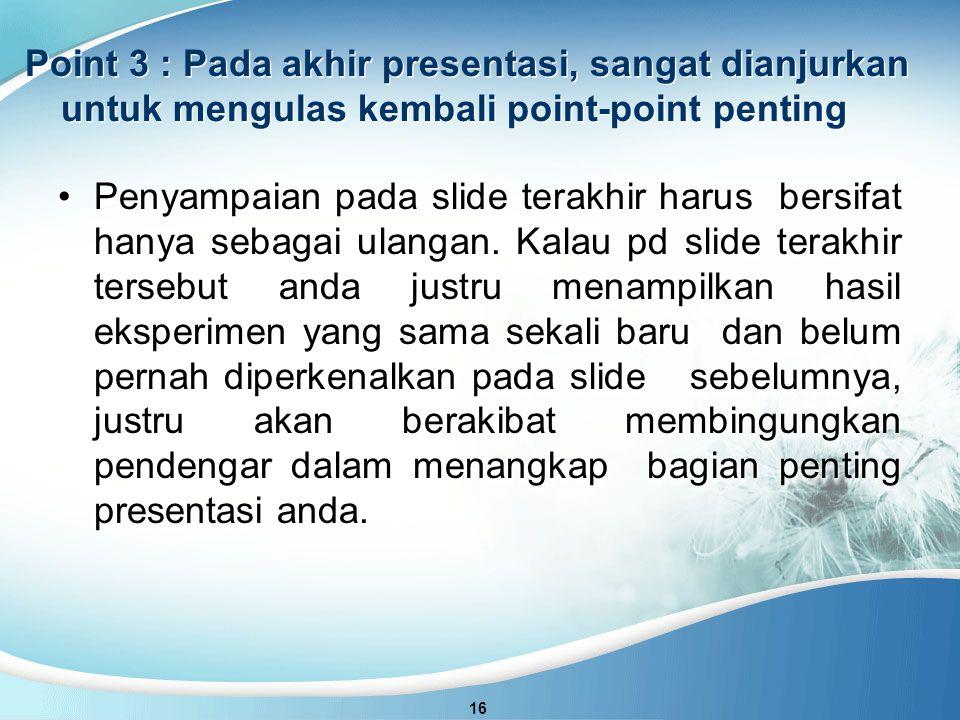 Point 3 : Pada akhir presentasi, sangat dianjurkan untuk mengulas kembali point-point penting 16 Penyampaian pada slide terakhir harus bersifat hanya sebagai ulangan.