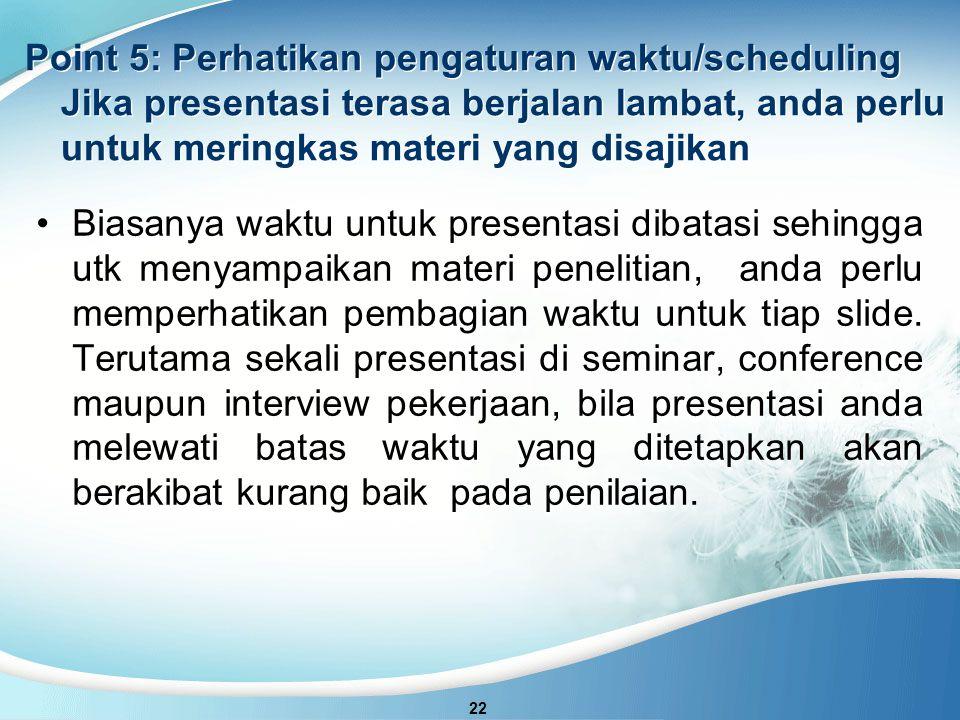 Point 5: Perhatikan pengaturan waktu/scheduling Jika presentasi terasa berjalan lambat, anda perlu untuk meringkas materi yang disajikan 22 Biasanya waktu untuk presentasi dibatasi sehingga utk menyampaikan materi penelitian, anda perlu memperhatikan pembagian waktu untuk tiap slide.