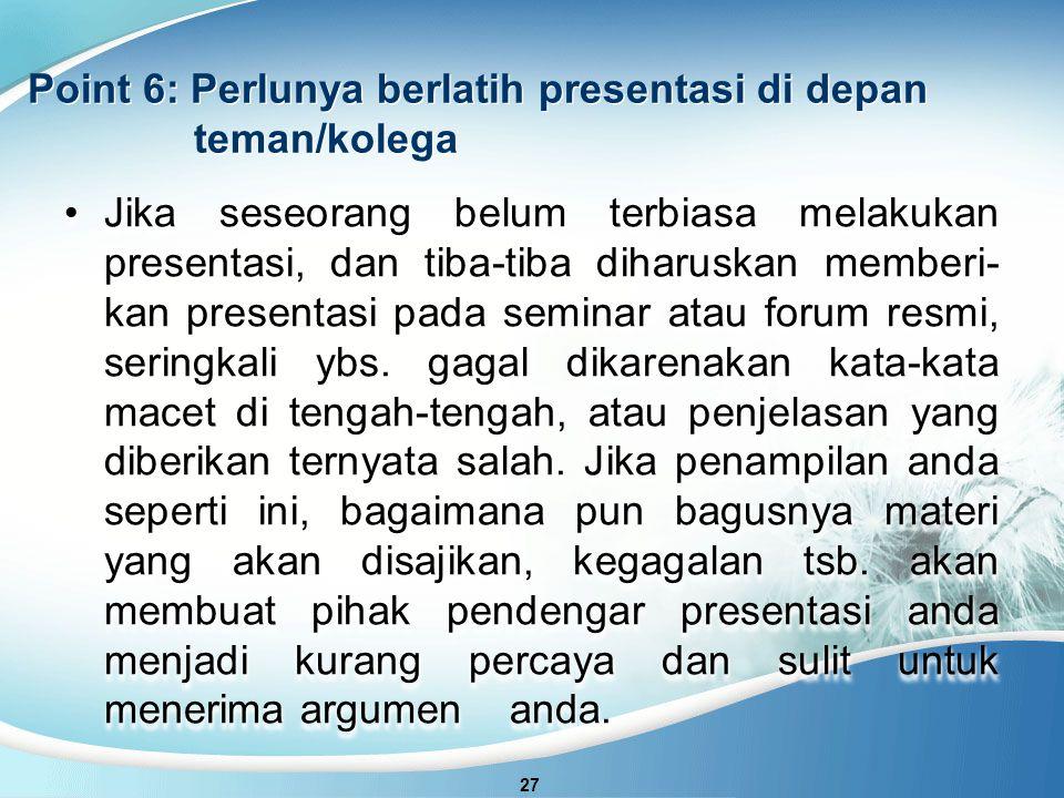 Point 6: Perlunya berlatih presentasi di depan teman/kolega 27 Jika seseorang belum terbiasa melakukan presentasi, dan tiba-tiba diharuskan memberi- kan presentasi pada seminar atau forum resmi, seringkali ybs.