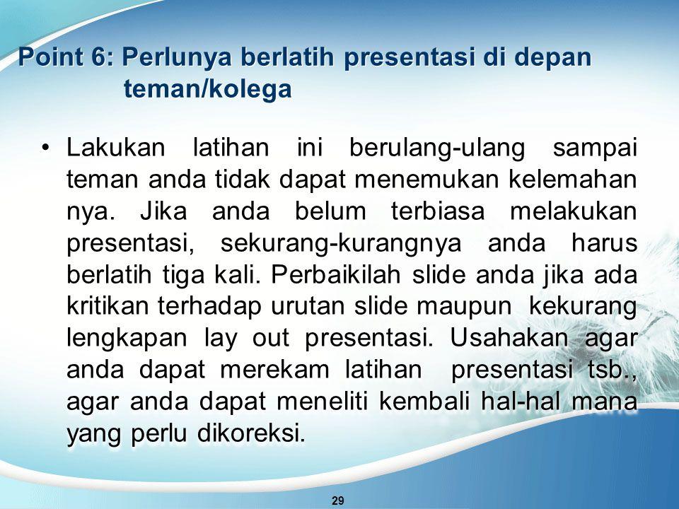Point 6: Perlunya berlatih presentasi di depan teman/kolega 29 Lakukan latihan ini berulang-ulang sampai teman anda tidak dapat menemukan kelemahan nya.