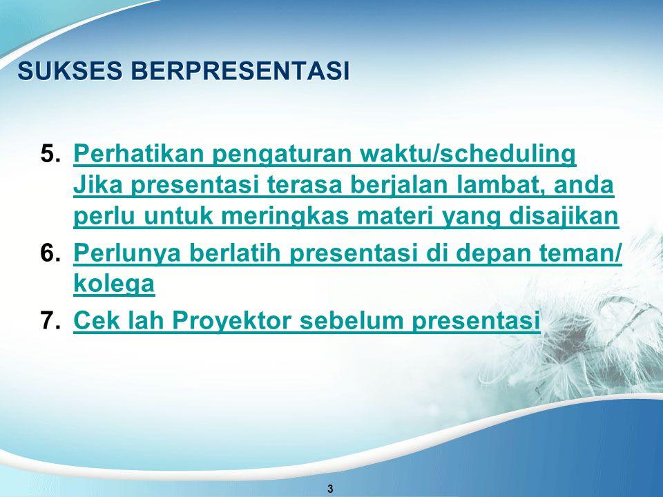 SUKSES BERPRESENTASI 5.Perhatikan pengaturan waktu/scheduling Jika presentasi terasa berjalan lambat, anda perlu untuk meringkas materi yang disajikanPerhatikan pengaturan waktu/scheduling Jika presentasi terasa berjalan lambat, anda perlu untuk meringkas materi yang disajikan 6.Perlunya berlatih presentasi di depan teman/ kolegaPerlunya berlatih presentasi di depan teman/ kolega 7.Cek lah Proyektor sebelum presentasiCek lah Proyektor sebelum presentasi 3