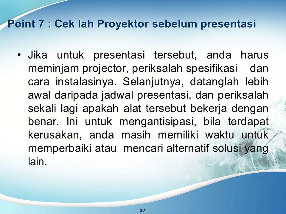 Point 7 : Cek lah Proyektor sebelum presentasi 32 Jika untuk presentasi tersebut, anda harus meminjam projector, periksalah spesifikasi dan cara instalasinya.
