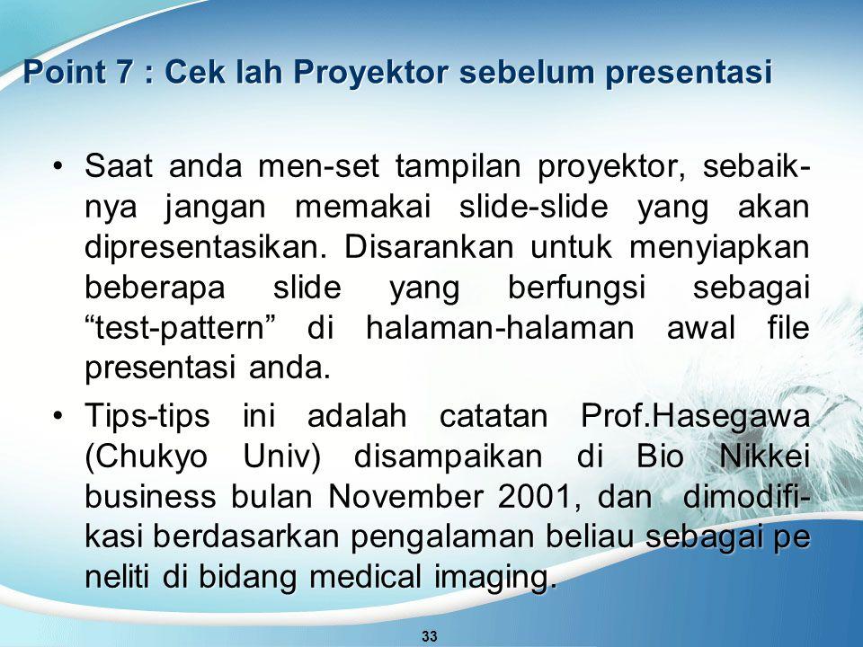 Point 7 : Cek lah Proyektor sebelum presentasi 33 Saat anda men-set tampilan proyektor, sebaik- nya jangan memakai slide-slide yang akan dipresentasikan.