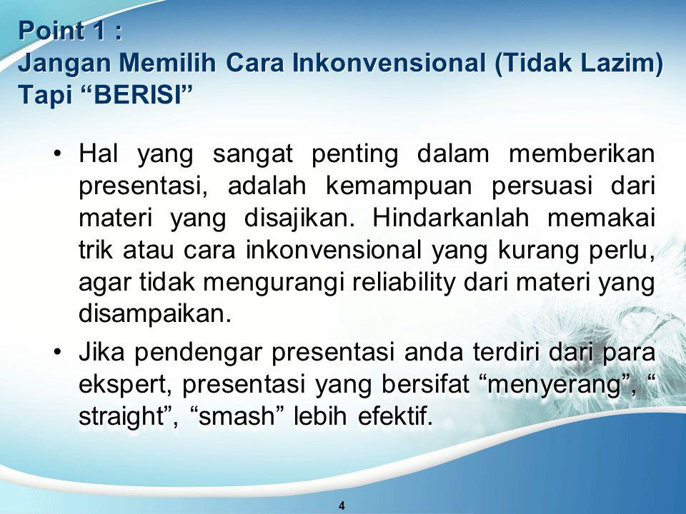 4 Point 1 : Jangan Memilih Cara Inkonvensional (Tidak Lazim) Tapi BERISI Hal yang sangat penting dalam memberikan presentasi, adalah kemampuan persuasi dari materi yang disajikan.