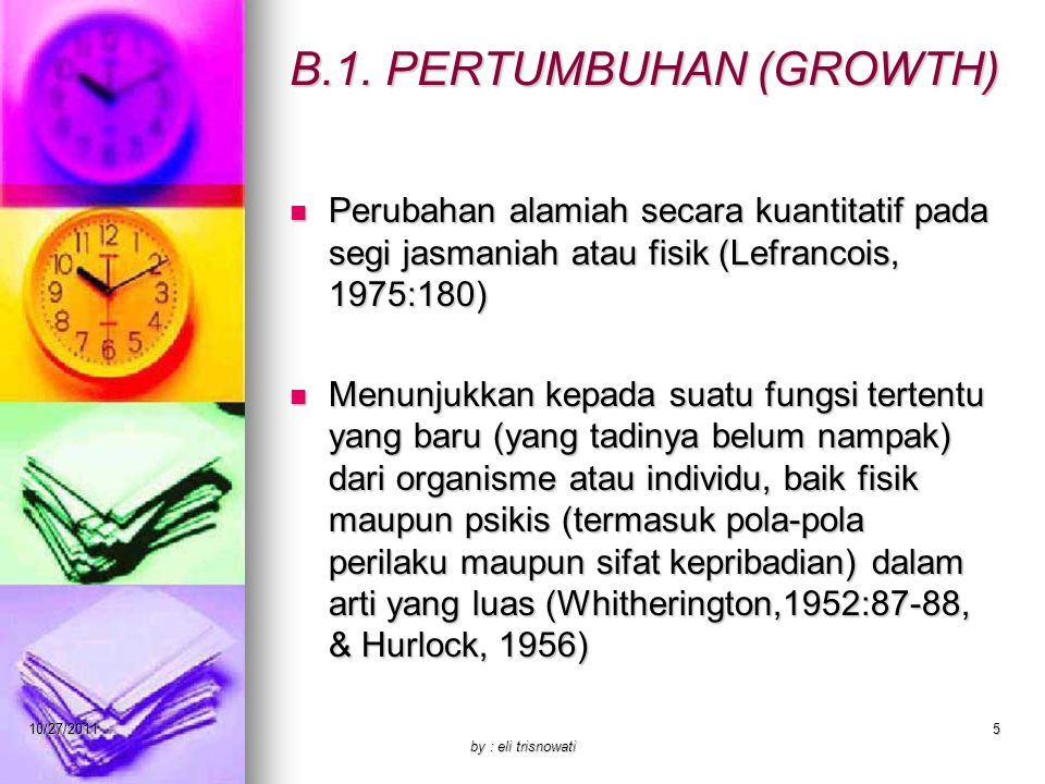 B.1. PERTUMBUHAN (GROWTH) Perubahan alamiah secara kuantitatif pada segi jasmaniah atau fisik (Lefrancois, 1975:180) Perubahan alamiah secara kuantita