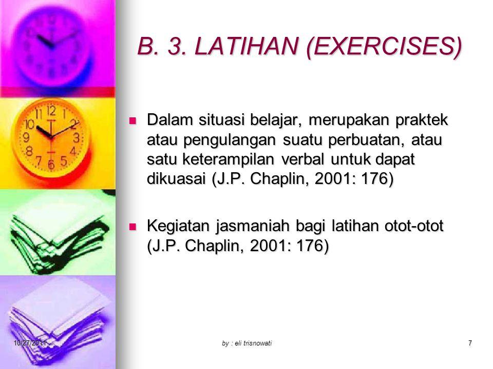 B. 3. LATIHAN (EXERCISES) Dalam situasi belajar, merupakan praktek atau pengulangan suatu perbuatan, atau satu keterampilan verbal untuk dapat dikuasa