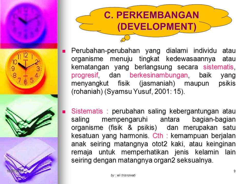 C. PERKEMBANGAN (DEVELOPMENT) Perubahan-perubahan yang dialami individu atau organisme menuju tingkat kedewasaannya atau kematangan yang berlangsung s