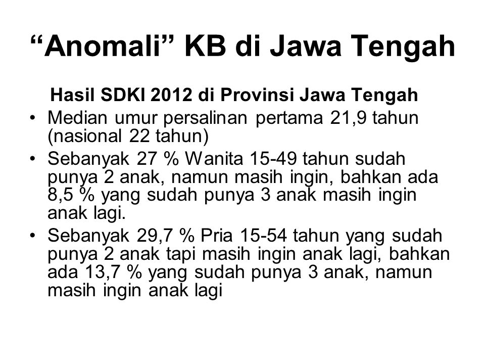 Anomali KB di Jawa Tengah Hasil SDKI 2012 di Provinsi Jawa Tengah Median umur persalinan pertama 21,9 tahun (nasional 22 tahun) Sebanyak 27 % Wanita 15-49 tahun sudah punya 2 anak, namun masih ingin, bahkan ada 8,5 % yang sudah punya 3 anak masih ingin anak lagi.