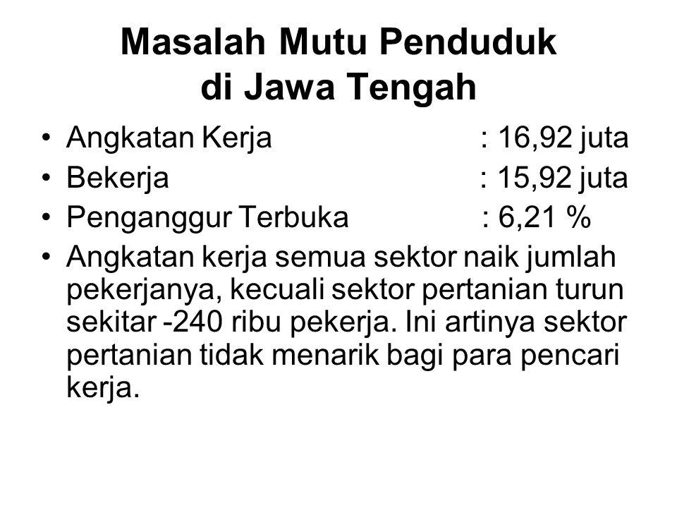 Masalah Mutu Penduduk di Jawa Tengah Angkatan Kerja : 16,92 juta Bekerja : 15,92 juta Penganggur Terbuka : 6,21 % Angkatan kerja semua sektor naik jumlah pekerjanya, kecuali sektor pertanian turun sekitar -240 ribu pekerja.