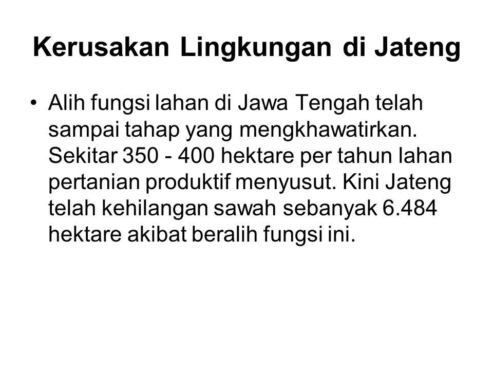 Kerusakan Lingkungan di Jateng Alih fungsi lahan di Jawa Tengah telah sampai tahap yang mengkhawatirkan.