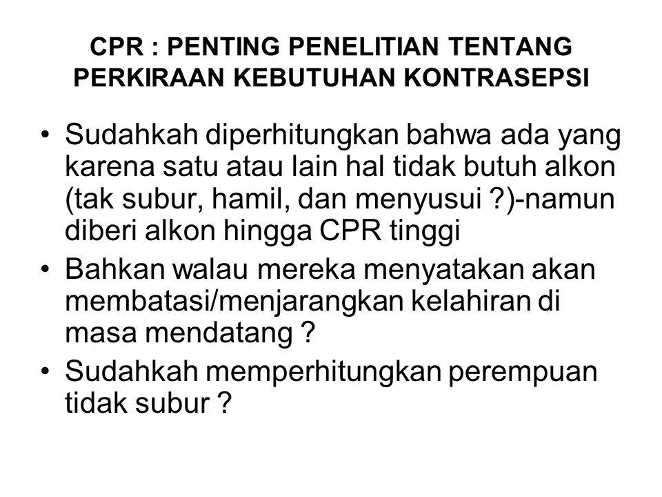 CPR : PENTING PENELITIAN TENTANG PERKIRAAN KEBUTUHAN KONTRASEPSI Sudahkah diperhitungkan bahwa ada yang karena satu atau lain hal tidak butuh alkon (tak subur, hamil, dan menyusui ?)-namun diberi alkon hingga CPR tinggi Bahkan walau mereka menyatakan akan membatasi/menjarangkan kelahiran di masa mendatang .