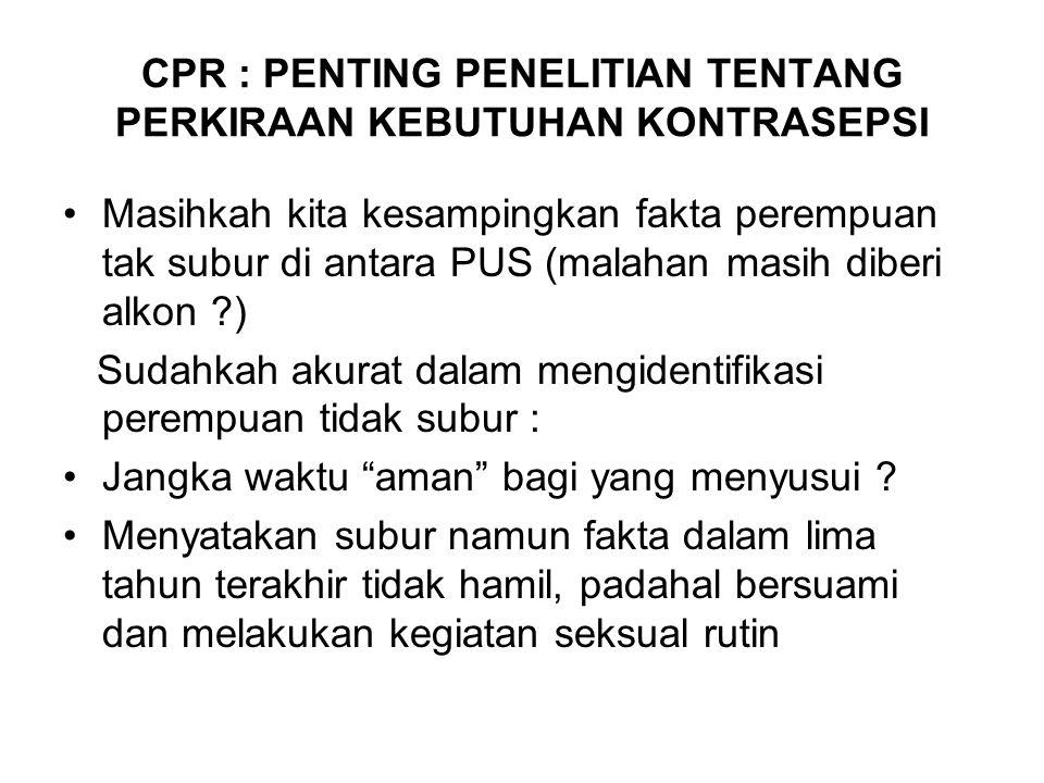 CPR : PENTING PENELITIAN TENTANG PERKIRAAN KEBUTUHAN KONTRASEPSI Masihkah kita kesampingkan fakta perempuan tak subur di antara PUS (malahan masih diberi alkon ?) Sudahkah akurat dalam mengidentifikasi perempuan tidak subur : Jangka waktu aman bagi yang menyusui .