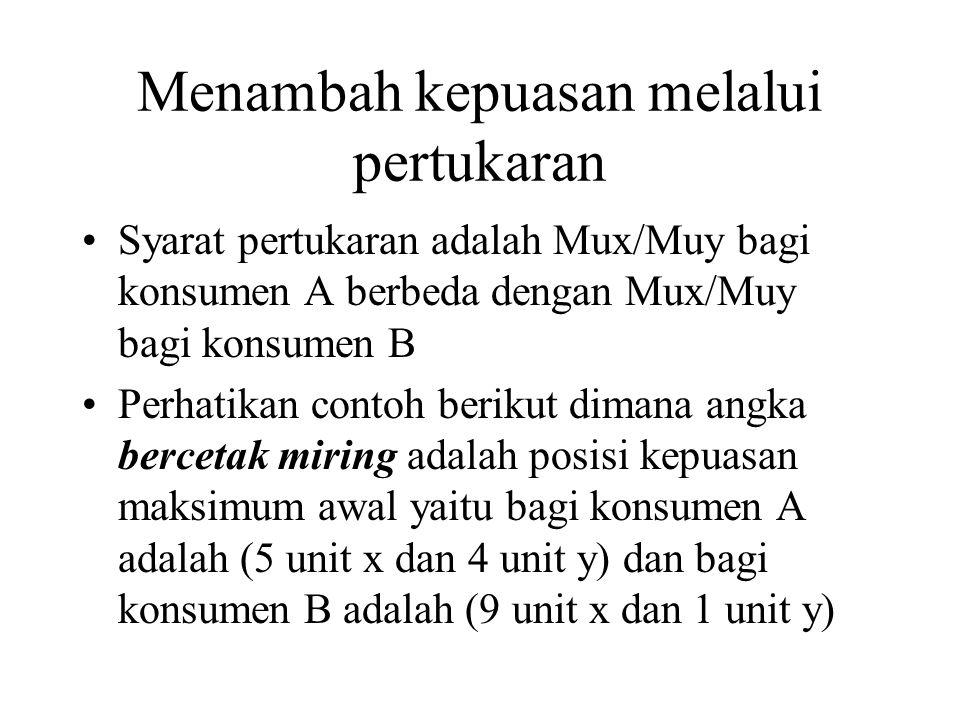 Menambah kepuasan melalui pertukaran Syarat pertukaran adalah Mux/Muy bagi konsumen A berbeda dengan Mux/Muy bagi konsumen B Perhatikan contoh berikut dimana angka bercetak miring adalah posisi kepuasan maksimum awal yaitu bagi konsumen A adalah (5 unit x dan 4 unit y) dan bagi konsumen B adalah (9 unit x dan 1 unit y)