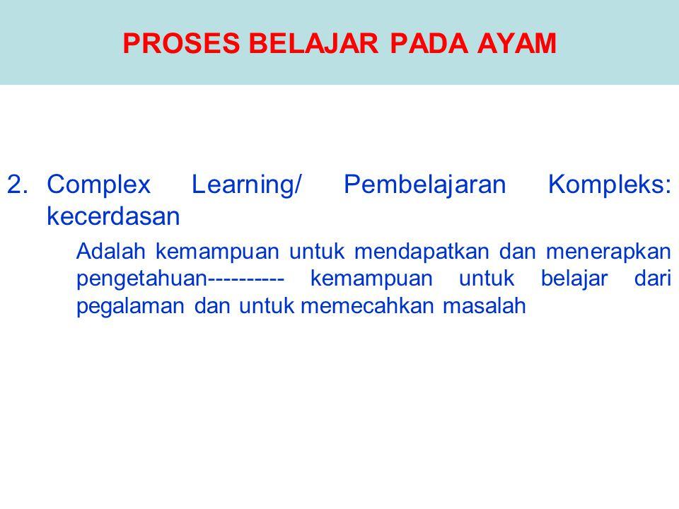 PROSES BELAJAR PADA AYAM 2.Complex Learning/ Pembelajaran Kompleks: kecerdasan Adalah kemampuan untuk mendapatkan dan menerapkan pengetahuan----------