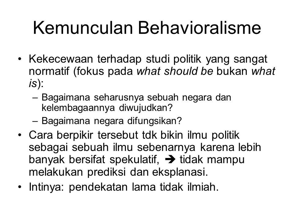Kemunculan Behavioralisme Kekecewaan terhadap studi politik yang sangat normatif (fokus pada what should be bukan what is): –Bagaimana seharusnya sebuah negara dan kelembagaannya diwujudkan.