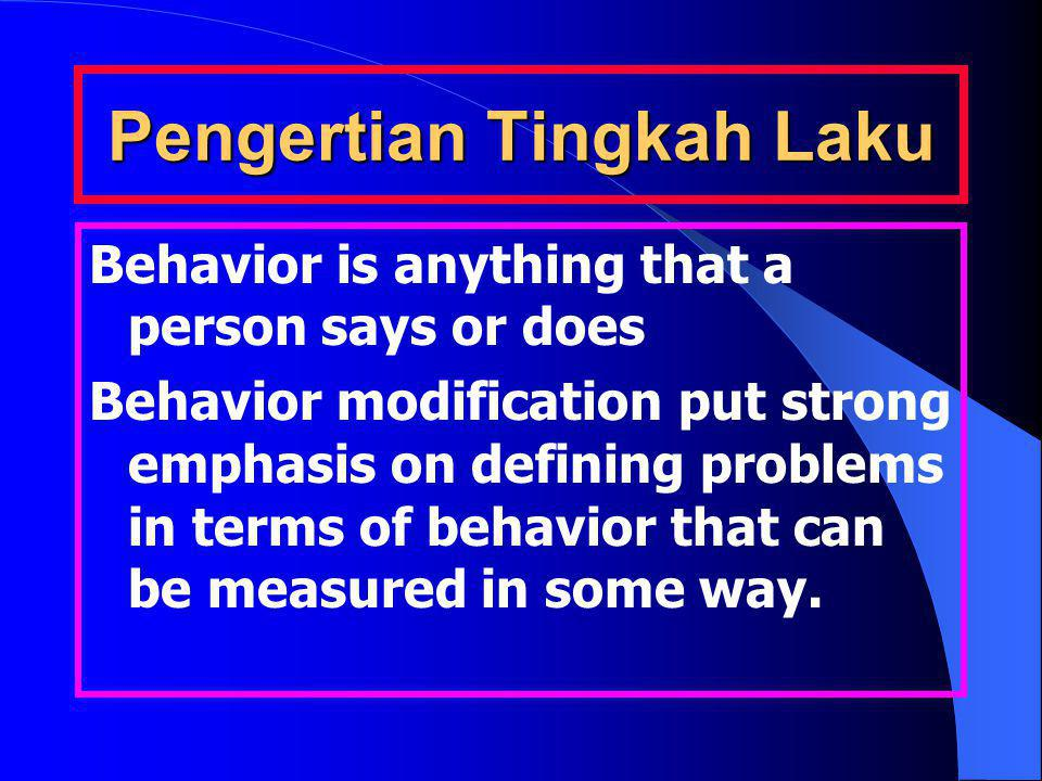 Pengertian Tingkah Laku Behavior is anything that a person says or does Behavior modification put strong emphasis on defining problems in terms of behavior that can be measured in some way.