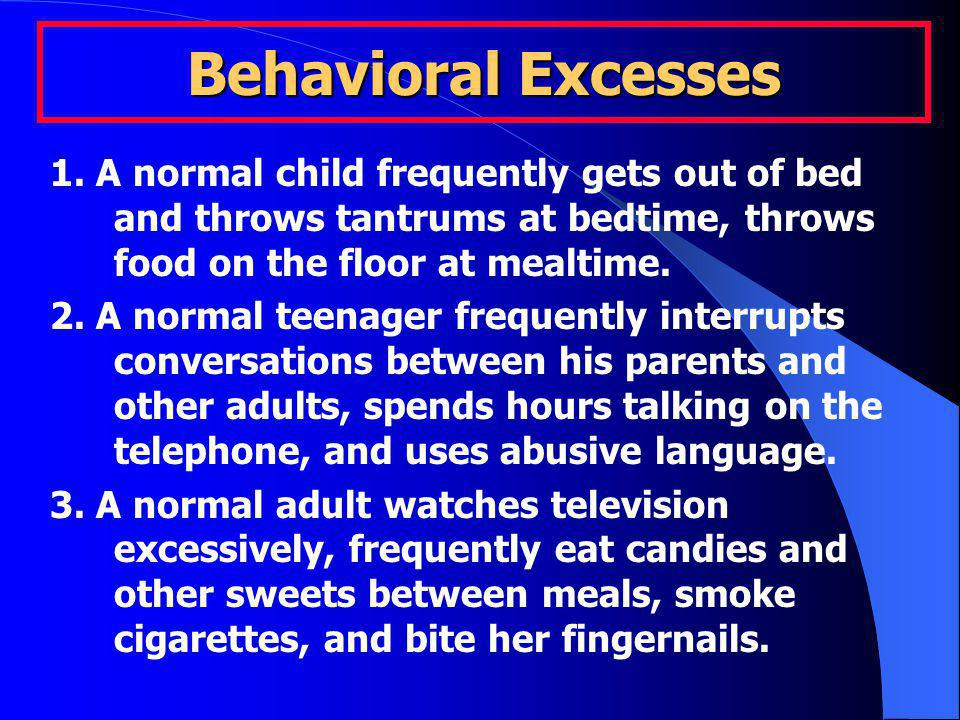 Behavioral Excesses 1. A normal child frequently gets out of bed and throws tantrums at bedtime, throws food on the floor at mealtime. 2. A normal tee