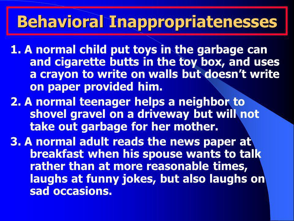 Behavioral Inappropriatenesses 1. A normal child put toys in the garbage can and cigarette butts in the toy box, and uses a crayon to write on walls b