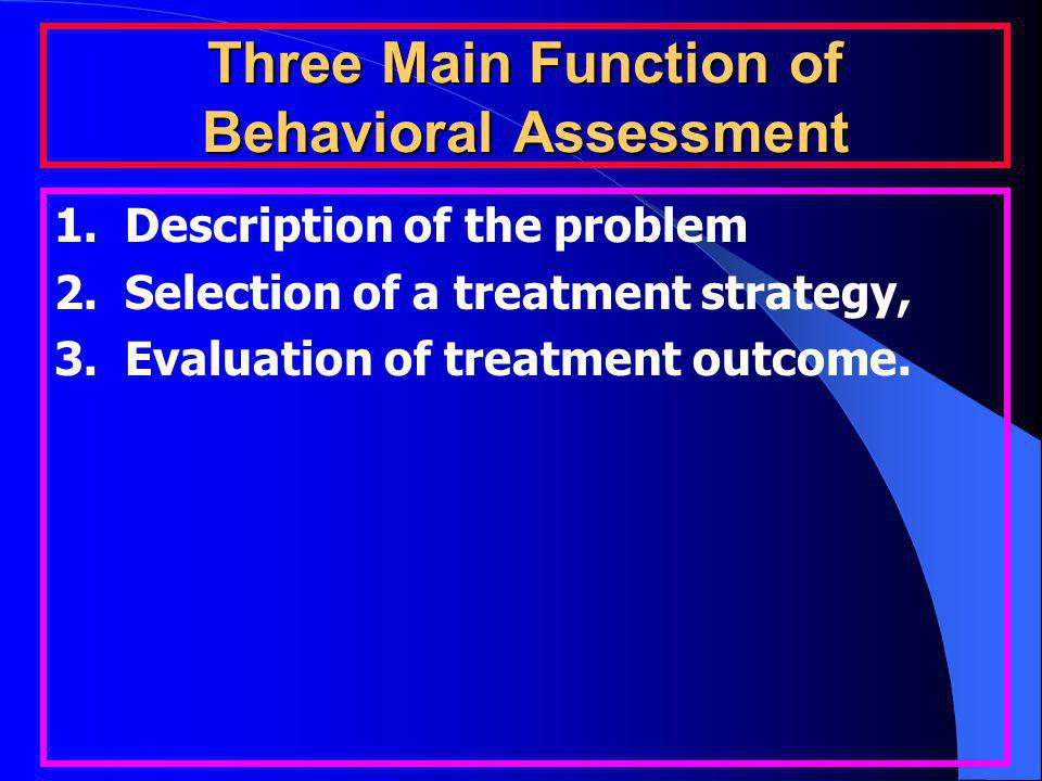 Three Main Function of Behavioral Assessment 1. Description of the problem 2. Selection of a treatment strategy, 3. Evaluation of treatment outcome.
