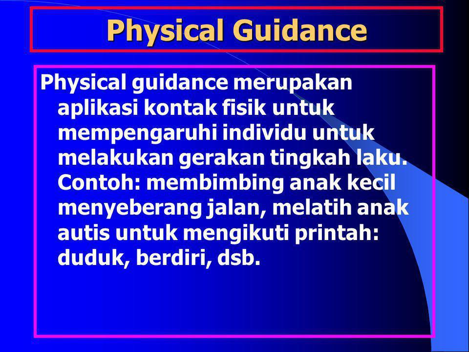 Physical Guidance Physical guidance merupakan aplikasi kontak fisik untuk mempengaruhi individu untuk melakukan gerakan tingkah laku. Contoh: membimbi