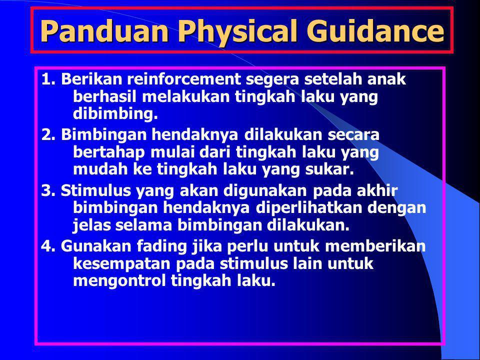 Panduan Physical Guidance 1. Berikan reinforcement segera setelah anak berhasil melakukan tingkah laku yang dibimbing. 2. Bimbingan hendaknya dilakuka