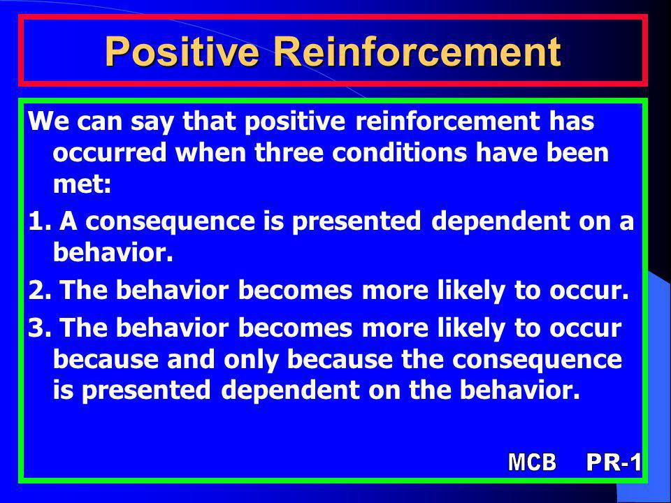 Positive Reinforcement We can say that positive reinforcement has occurred when three conditions have been met: 1. A consequence is presented dependen
