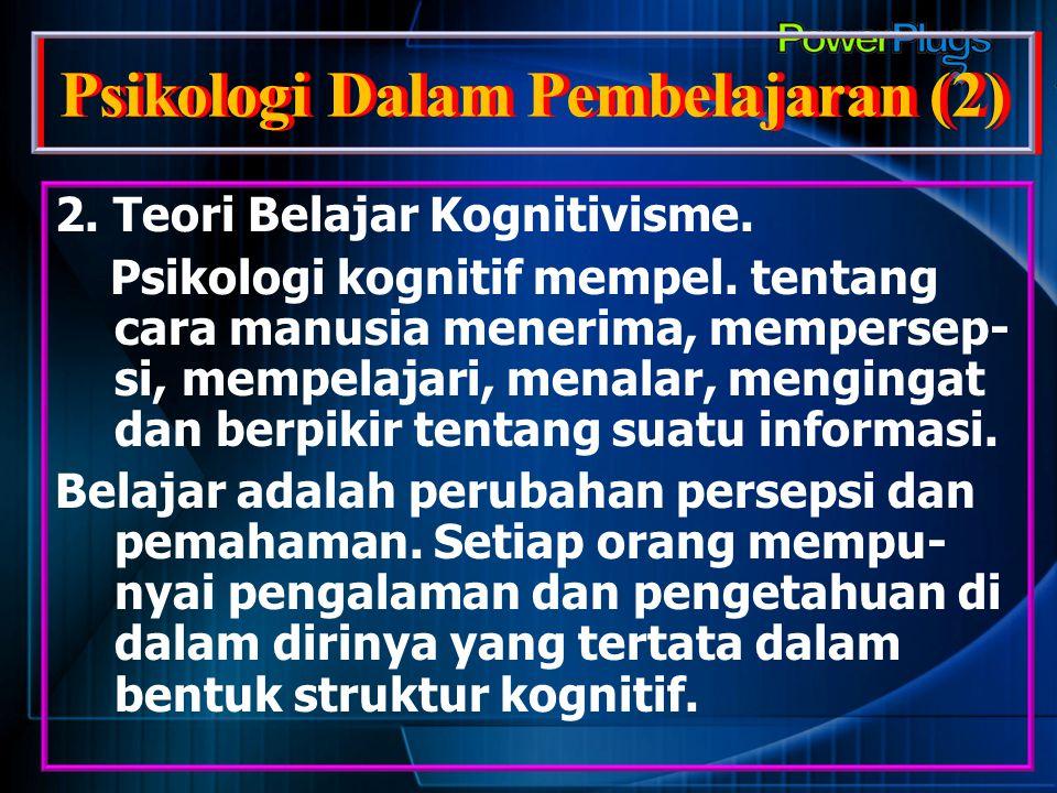 Psikologi Dalam Pembelajaran (2) 2. Teori Belajar Kognitivisme. Psikologi kognitif mempel. tentang cara manusia menerima, mempersep- si, mempelajari,