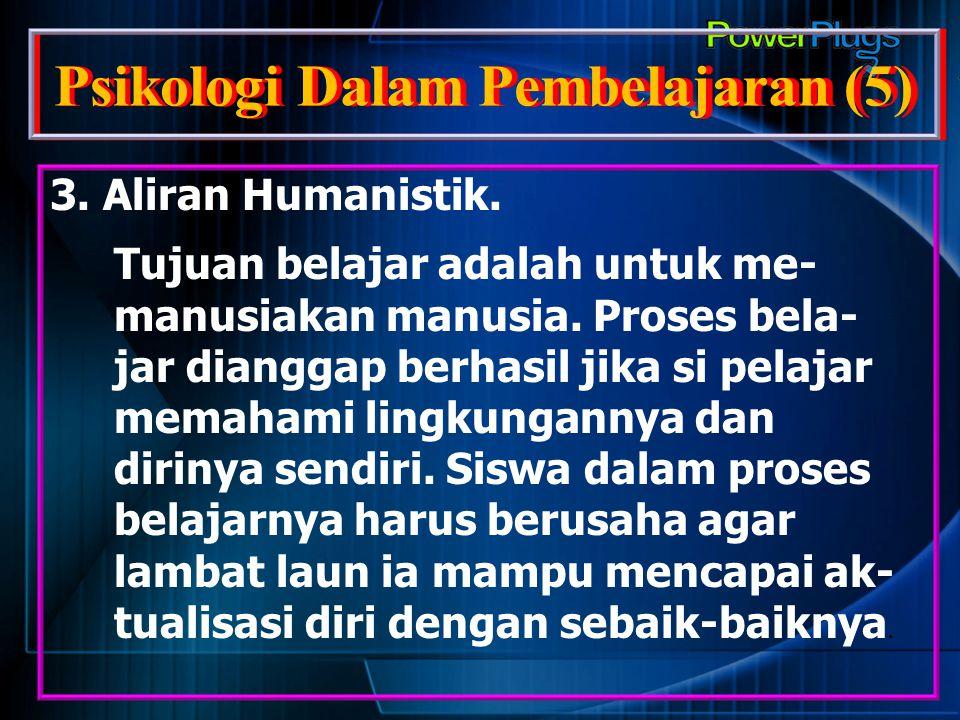 Psikologi Dalam Pembelajaran (5) 3. Aliran Humanistik. Tujuan belajar adalah untuk me- manusiakan manusia. Proses bela- jar dianggap berhasil jika si