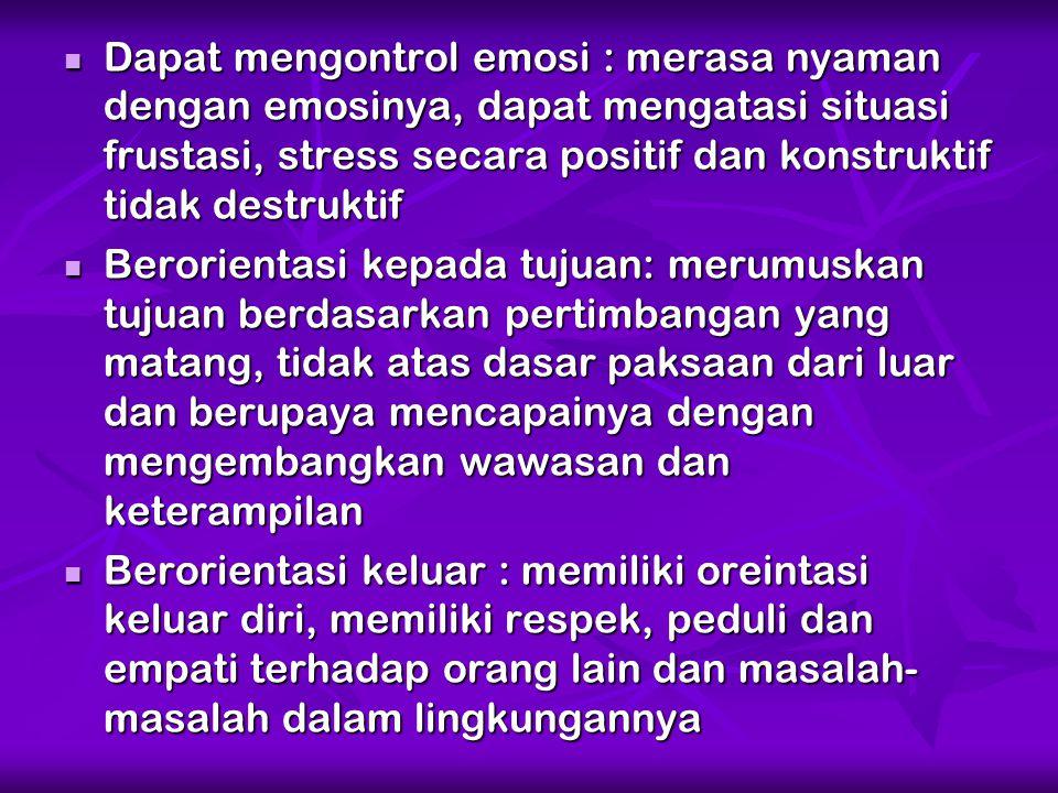 Dapat mengontrol emosi : merasa nyaman dengan emosinya, dapat mengatasi situasi frustasi, stress secara positif dan konstruktif tidak destruktif Dapat
