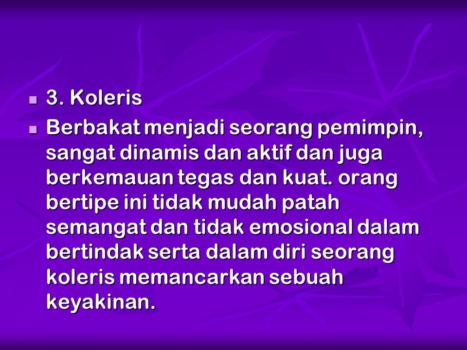 3. Koleris 3. Koleris Berbakat menjadi seorang pemimpin, sangat dinamis dan aktif dan juga berkemauan tegas dan kuat. orang bertipe ini tidak mudah pa