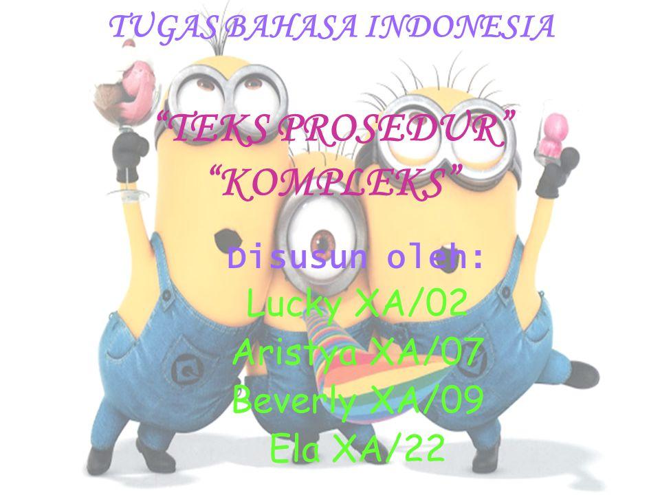 """TUGAS BAHASA INDONESIA """"TEKS PROSEDUR"""" """"KOMPLEKS"""" Disusun oleh: Lucky XA/02 Aristya XA/07 Beverly XA/09 Ela XA/22"""