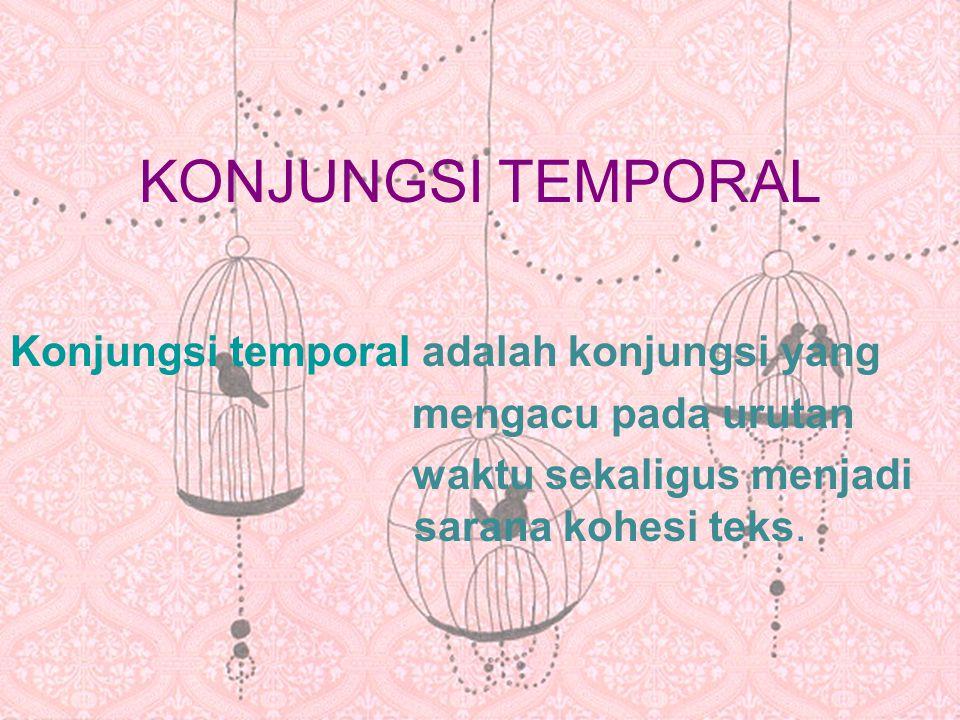 KONJUNGSI TEMPORAL Konjungsi temporal adalah konjungsi yang mengacu pada urutan waktu sekaligus menjadi sarana kohesi teks.