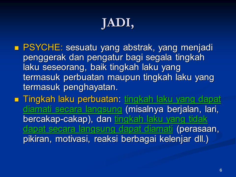 6 JADI, PSYCHE: sesuatu yang abstrak, yang menjadi penggerak dan pengatur bagi segala tingkah laku seseorang, baik tingkah laku yang termasuk perbuata