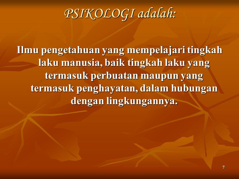 7 PSIKOLOGI adalah: Ilmu pengetahuan yang mempelajari tingkah laku manusia, baik tingkah laku yang termasuk perbuatan maupun yang termasuk penghayatan