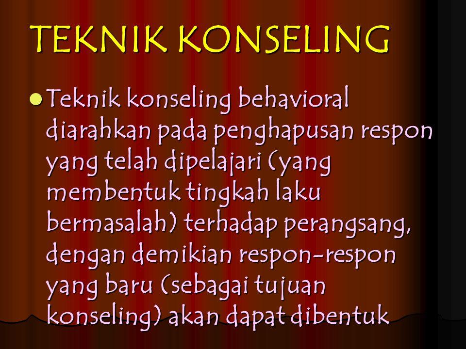 TEKNIK KONSELING Teknik konseling behavioral diarahkan pada penghapusan respon yang telah dipelajari (yang membentuk tingkah laku bermasalah) terhadap perangsang, dengan demikian respon-respon yang baru (sebagai tujuan konseling) akan dapat dibentuk Teknik konseling behavioral diarahkan pada penghapusan respon yang telah dipelajari (yang membentuk tingkah laku bermasalah) terhadap perangsang, dengan demikian respon-respon yang baru (sebagai tujuan konseling) akan dapat dibentuk