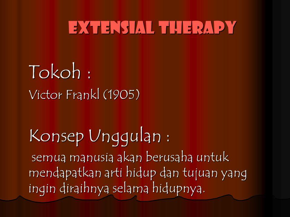 Extensial therapy Tokoh : Victor Frankl (1905) Konsep Unggulan : semua manusia akan berusaha untuk mendapatkan arti hidup dan tujuan yang ingin diraihnya selama hidupnya.