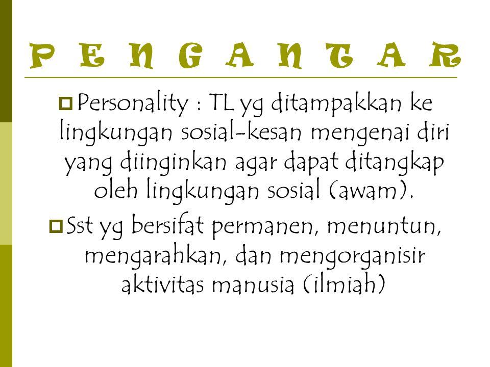 PENGANTAR  Personality : TL yg ditampakkan ke lingkungan sosial-kesan mengenai diri yang diinginkan agar dapat ditangkap oleh lingkungan sosial (awam