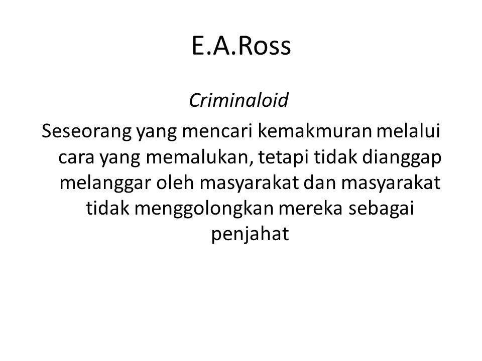 E.A.Ross Criminaloid Seseorang yang mencari kemakmuran melalui cara yang memalukan, tetapi tidak dianggap melanggar oleh masyarakat dan masyarakat tid