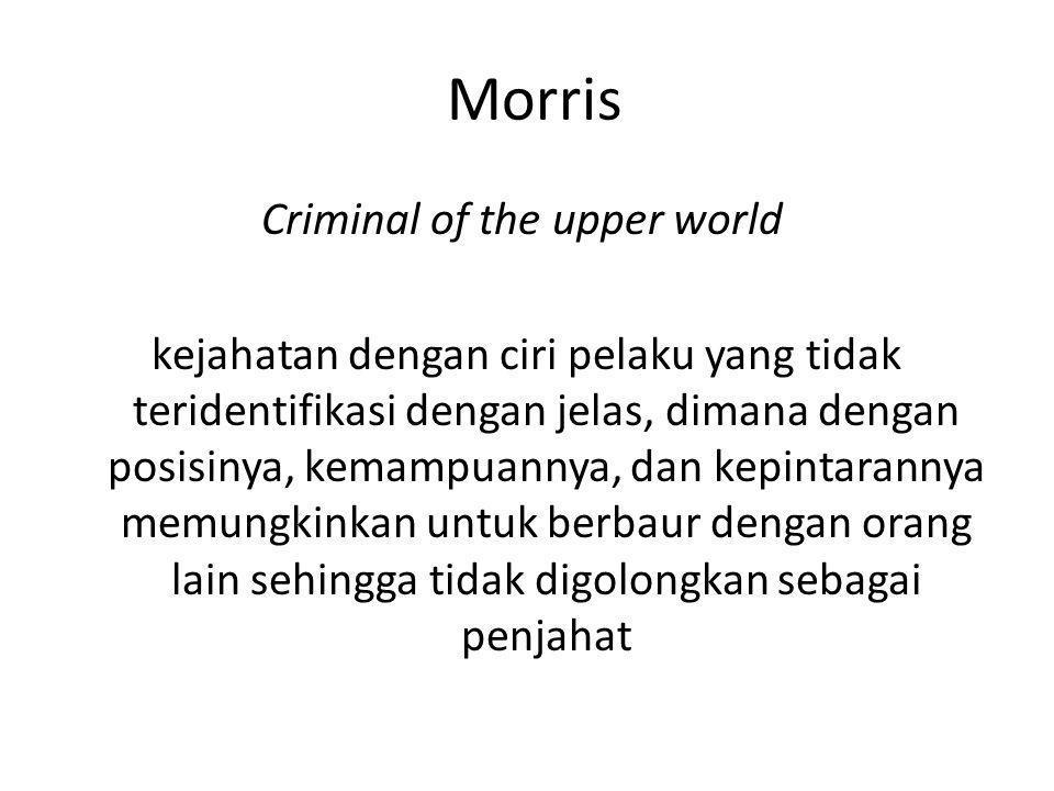 Morris Criminal of the upper world kejahatan dengan ciri pelaku yang tidak teridentifikasi dengan jelas, dimana dengan posisinya, kemampuannya, dan ke