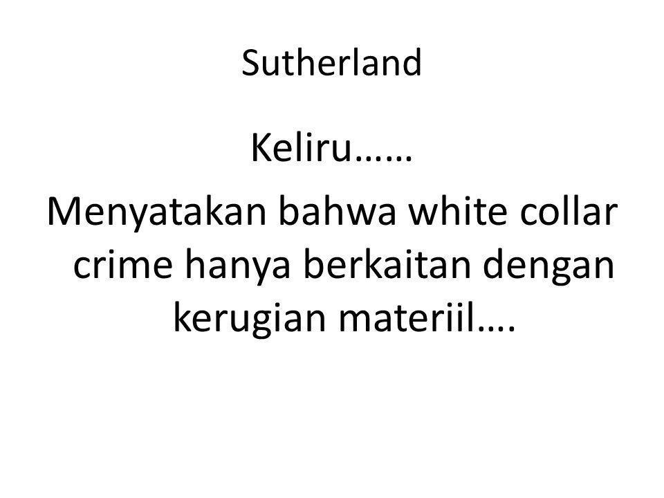 Sutherland Keliru…… Menyatakan bahwa white collar crime hanya berkaitan dengan kerugian materiil….