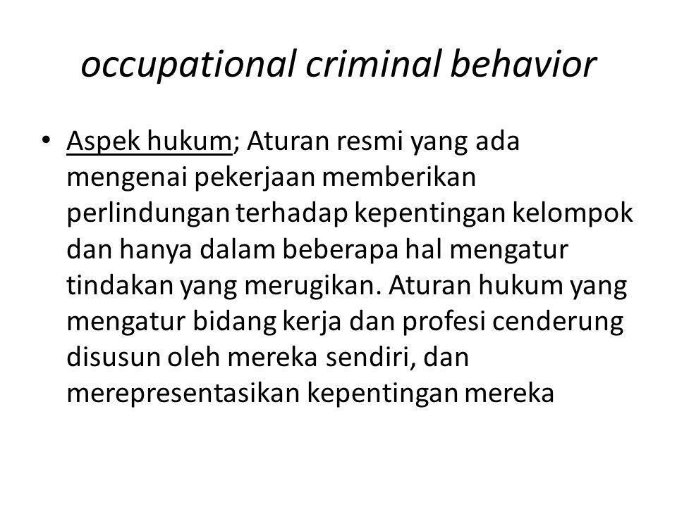 occupational criminal behavior Aspek hukum; Aturan resmi yang ada mengenai pekerjaan memberikan perlindungan terhadap kepentingan kelompok dan hanya d