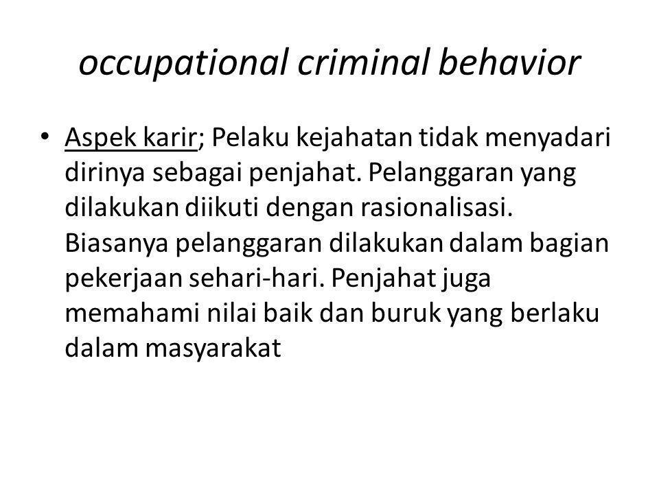 occupational criminal behavior Aspek karir; Pelaku kejahatan tidak menyadari dirinya sebagai penjahat. Pelanggaran yang dilakukan diikuti dengan rasio